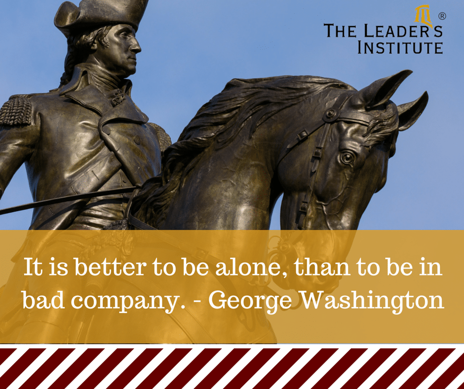 It is Better to Be Alone than to be in Bad Company-George Washington