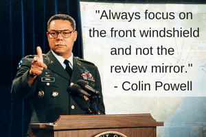 Always focus on the front windshield and not the review mirror-Colin Powell