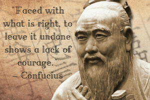Faced with what is right, to leave it undone shows a lack of courage–Confucius