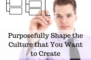 Purposefully Shape the Culture that You Want to Create