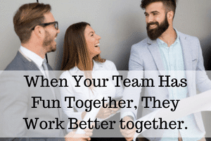 When Your Team Has Fun Together, They Work Better together.