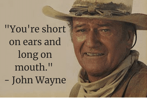 You're short on ears and long on mouth -John Wayne