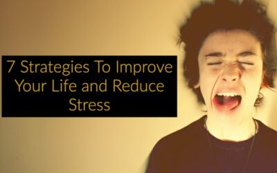 7 Strategies To Improve Your Life and Reduce Stress