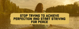 Stop Trying To Achieve Perfection and Start Striving for Peace